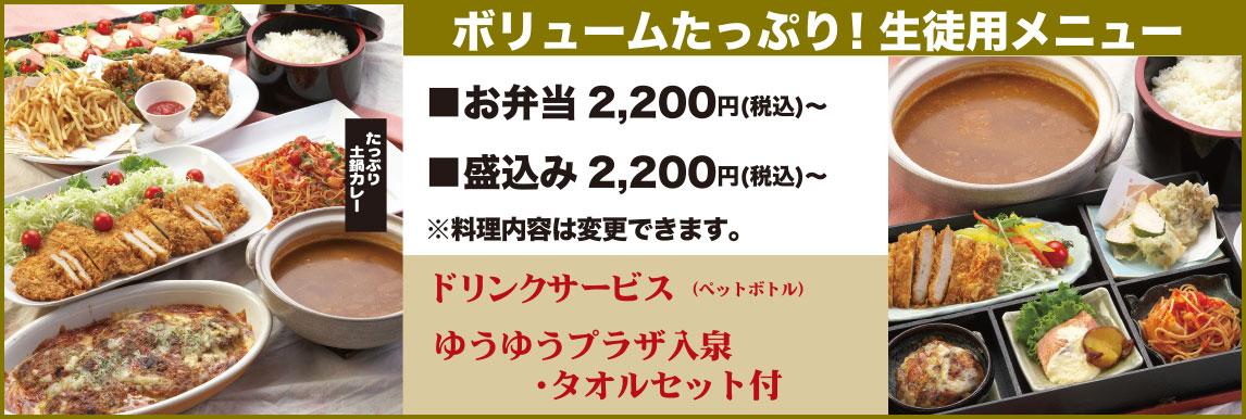 <p>ボリュームたっぷり!生徒用メニュー。お弁当2,200円(税抜)~。盛込み2,200円(税抜)~。料理内容は変更できます。ドリンクサービス(ペットボトル)。ゆうゆうプラザ入泉・タオルセット付き</p>